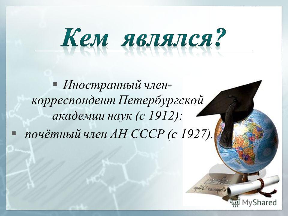 Иностранный член- корреспондент Петербургской академии наук (с 1912); почётный член АН СССР (с 1927).