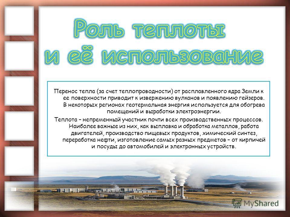 Перенос тепла (за счет теплопроводности) от расплавленного ядра Земли к ее поверхности приводит к извержению вулканов и появлению гейзеров. В некоторых регионах геотермальная энергия используется для обогрева помещений и выработки электроэнергии. Теп