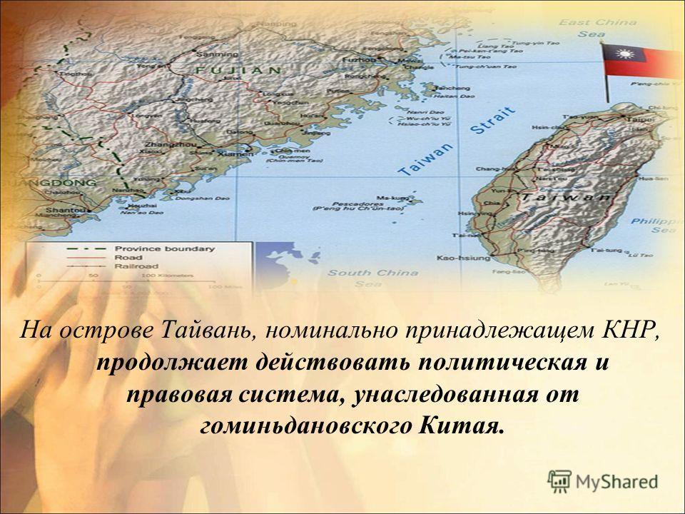 На острове Тайвань, номинально принадлежащем КНР, продолжает действовать политическая и правовая система, унаследованная от гоминьдановского Китая.