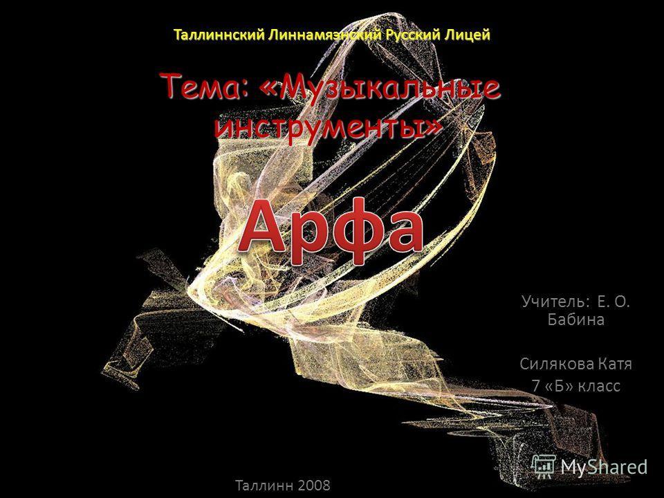 Тема: «Музыкальные инструменты» Учитель: Е. О. Бабина Силякова Катя 7 «Б» класс Таллиннский Линнамяэнский Русский Лицей Таллинн 2008