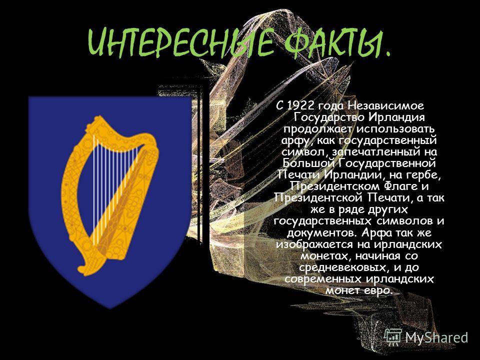 ИНТЕРЕСНЫЕ ФАКТЫ. С 1922 года Независимое Государство Ирландия продолжает использовать арфу, как государственный символ, запечатленный на Большой Государственной Печати Ирландии, на гербе, Президентском Флаге и Президентской Печати, а так же в ряде д