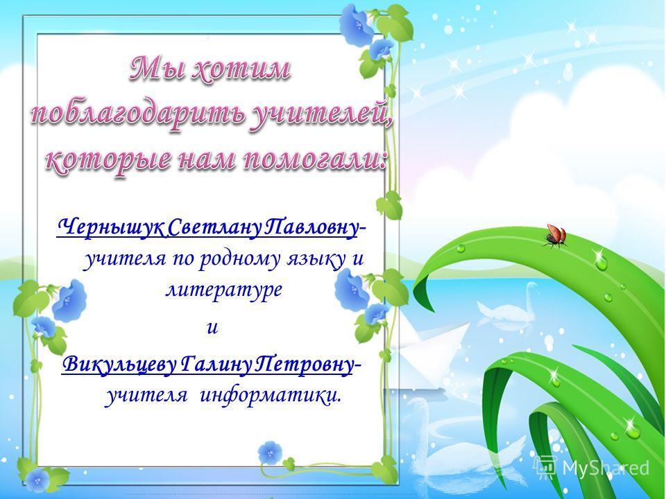 Чернышук Светлану Павловну- учителя по родному языку и литературе и Викульцеву Галину Петровну- учителя информатики.