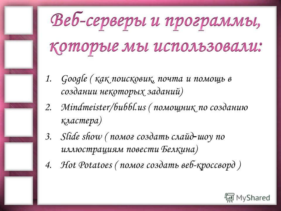 1.Google ( как поисковик, почта и помощь в создании некоторых заданий) 2.Mindmeister/bubbl.us ( помощник по созданию кластера) 3.Slide show ( помог создать слайд - шоу по иллюстрациям повести Белкина) 4.Hot Potatoes ( помог создать веб-кроссворд )