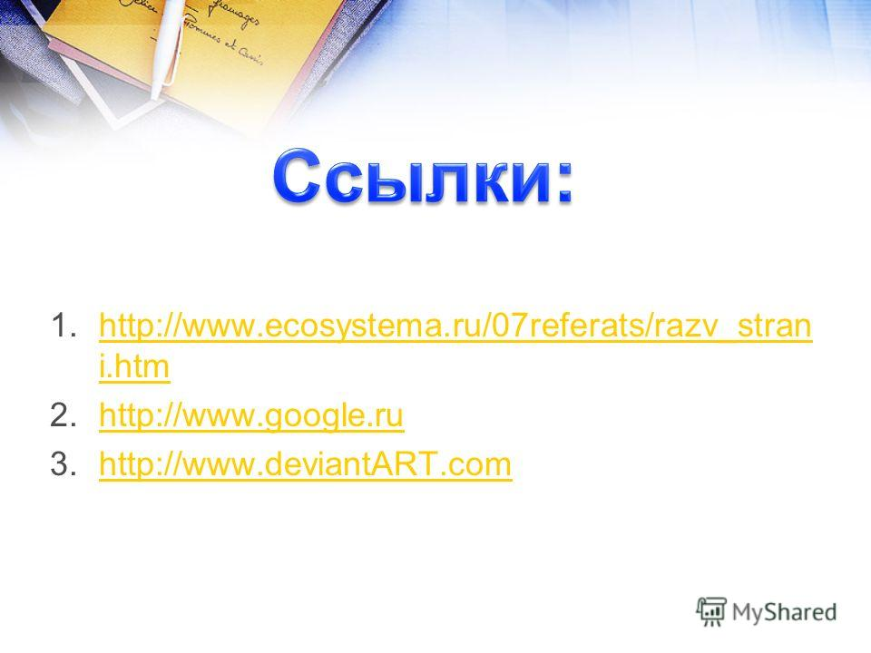 1.http://www.ecosystema.ru/07referats/razv_stran i.htmhttp://www.ecosystema.ru/07referats/razv_stran i.htm 2.http://www.google.ruhttp://www.google.ru 3.http://www.deviantART.comhttp://www.deviantART.com