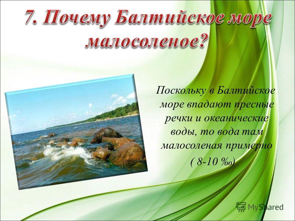 Поскольку в Балтийское море впадают пресные речки и океанические воды, то вода там малосоленая примерно ( 8-10 )