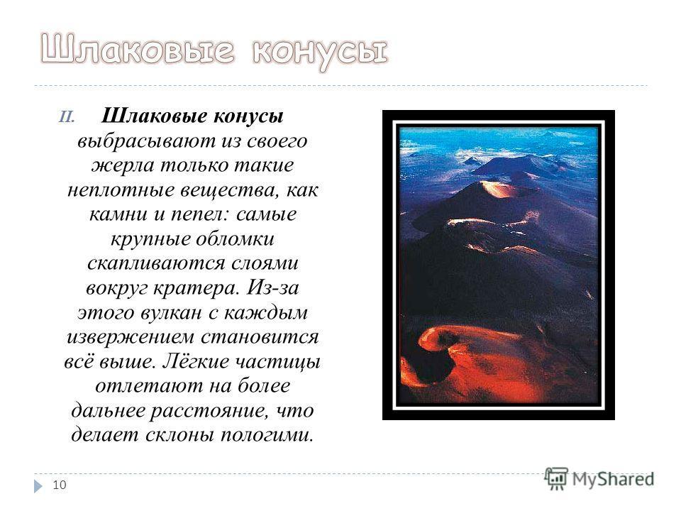 II. Шлаковые конусы выбрасывают из своего жерла только такие неплотные вещества, как камни и пепел: самые крупные обломки скапливаются слоями вокруг кратера. Из-за этого вулкан с каждым извержением становится всё выше. Лёгкие частицы отлетают на боле
