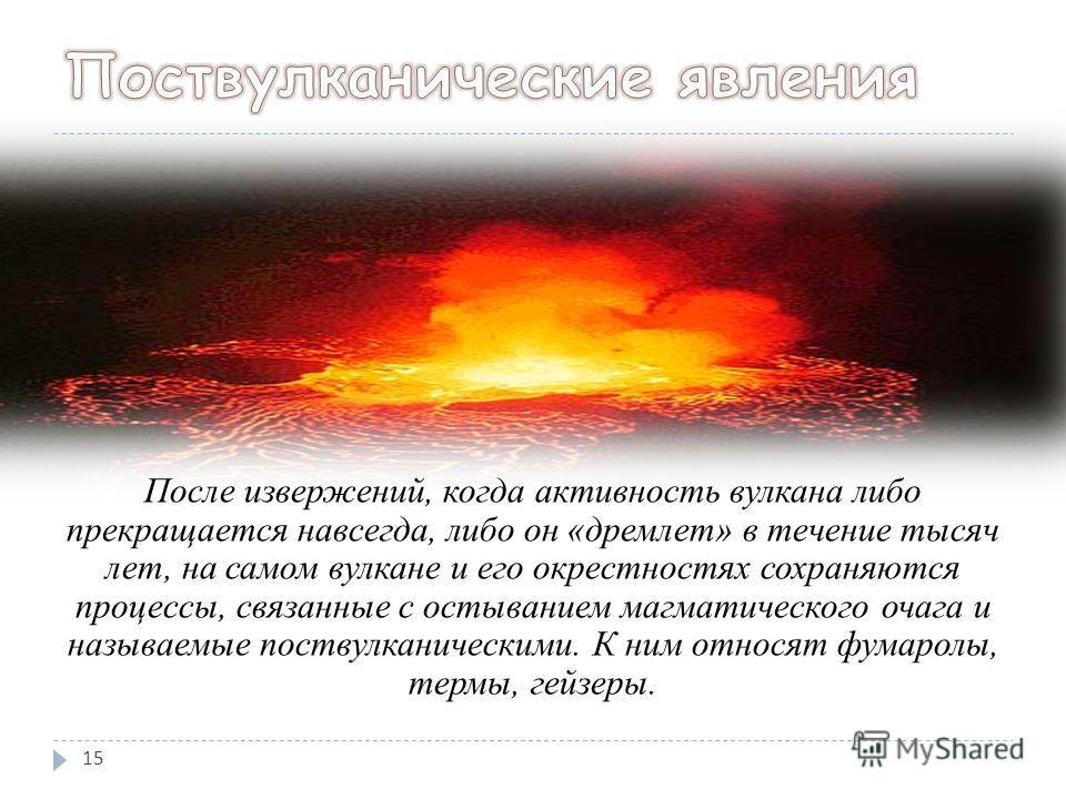 После извержений, когда активность вулкана либо прекращается навсегда, либо он «дремлет» в течение тысяч лет, на самом вулкане и его окрестностях сохраняются процессы, связанные с остыванием магматического очага и называемые поствулканическими. К ним