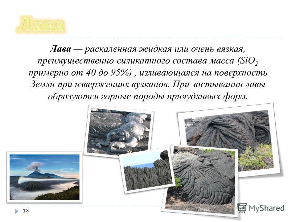 Лава раскаленная жидкая или очень вязкая, преимущественно силикатного состава масса (SiO 2 примерно от 40 до 95%), изливающаяся на поверхность Земли при извержениях вулканов. При застывании лавы образуются горные породы причудливых форм. 18