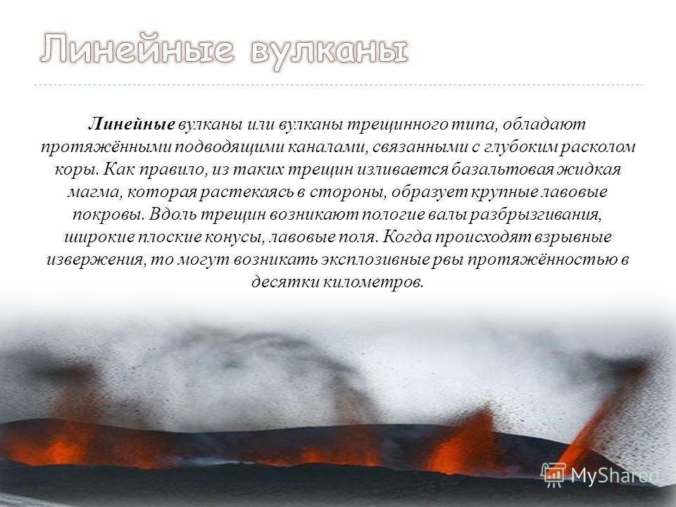 Линейные вулканы или вулканы трещинного типа, обладают протяжёнными подводящими каналами, связанными с глубоким расколом коры. Как правило, из таких трещин изливается базальтовая жидкая магма, которая растекаясь в стороны, образует крупные лавовые по