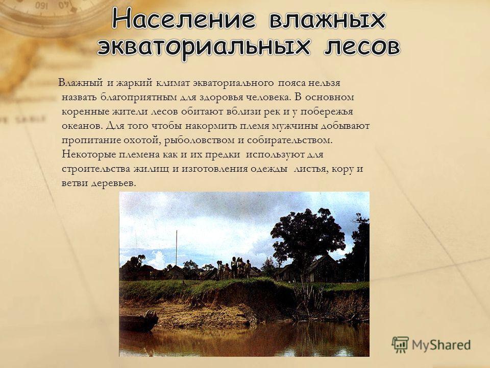 Влажный и жаркий климат экваториального пояса нельзя назвать благоприятным для здоровья человека. В основном коренные жители лесов обитают вблизи рек и у побережья океанов. Для того чтобы накормить племя мужчины добывают пропитание охотой, рыболовств