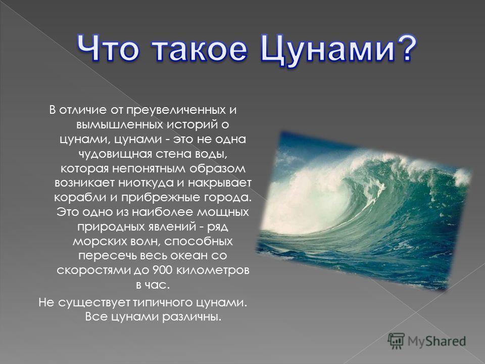 В отличие от преувеличенных и вымышленных историй о цунами, цунами - это не одна чудовищная стена воды, которая непонятным образом возникает ниоткуда и накрывает корабли и прибрежные города. Это одно из наиболее мощных природных явлений - ряд морских