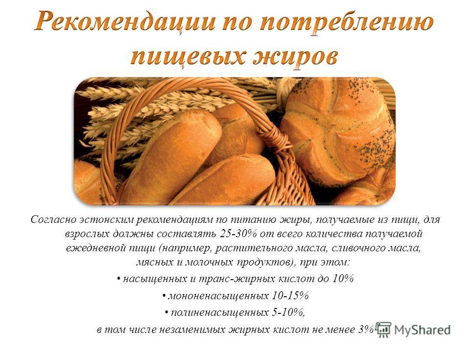 Согласно эстонским рекомендациям по питанию жиры, получаемые из пищи, для взрослых должны составлять 25-30% от всего количества получаемой ежедневной пищи (например, растительного масла, сливочного масла, мясных и молочных продуктов), при этом: насыщ