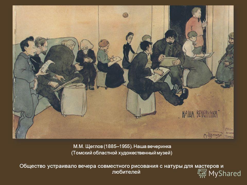 М.М. Щеглов (1885–1955). Наша вечеринка (Томский областной художественный музей) Общество устраивало вечера совместного рисования с натуры для мастеров и любителей