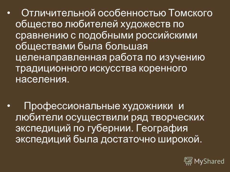 Отличительной особенностью Томского общество любителей художеств по сравнению с подобными российскими обществами была большая целенаправленная работа по изучению традиционного искусства коренного населения. Профессиональные художники и любители осуще
