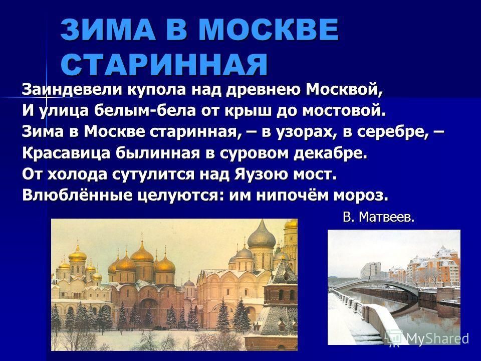 ЗИМА В МОСКВЕ СТАРИННАЯ Заиндевели купола над древнею Москвой, И улица белым-бела от крыш до мостовой. Зима в Москве старинная, – в узорах, в серебре, – Красавица былинная в суровом декабре. От холода сутулится над Яузою мост. Влюблённые целуются: им