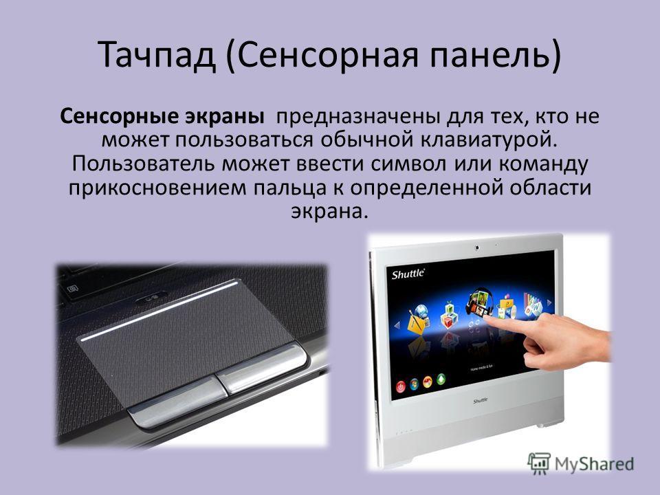 Тачпад (Сенсорная панель) Сенсорные экраны предназначены для тех, кто не может пользоваться обычной клавиатурой. Пользователь может ввести символ или команду прикосновением пальца к определенной области экрана.