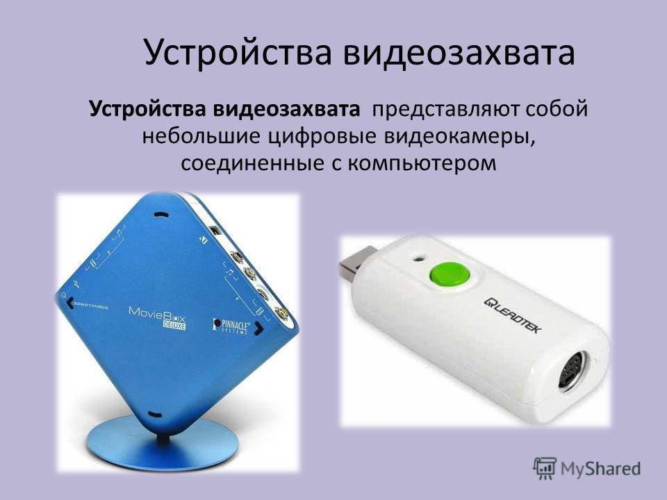 Устройства видеозахвата Устройства видеозахвата представляют собой небольшие цифровые видеокамеры, соединенные с компьютером