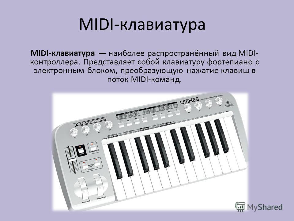MIDI-клавиатура MIDI-клавиатура наиболее распространённый вид MIDI- контроллера. Представляет собой клавиатуру фортепиано с электронным блоком, преобразующую нажатие клавиш в поток MIDI-команд.