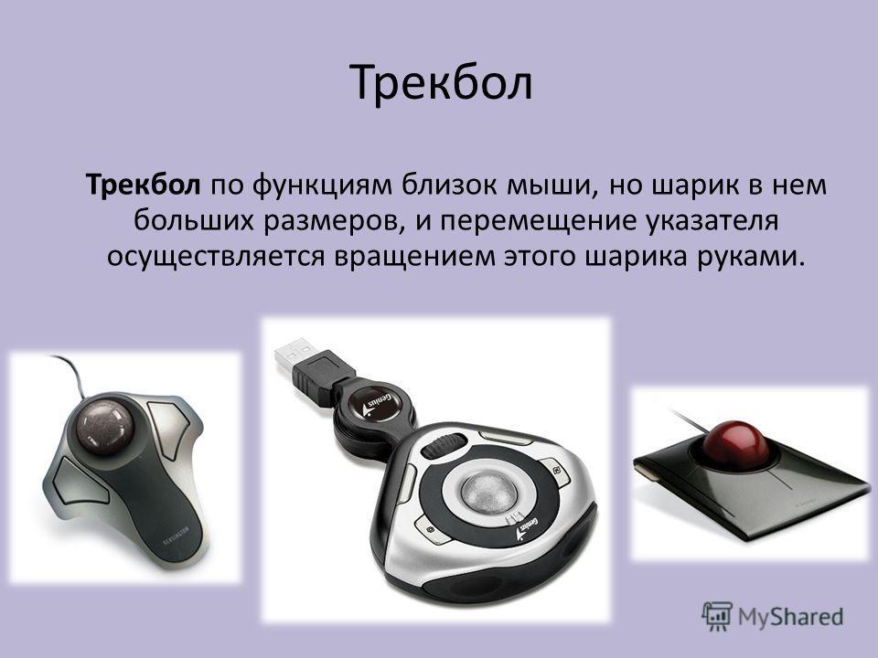 Трекбол Трекбол по функциям близок мыши, но шарик в нем больших размеров, и перемещение указателя осуществляется вращением этого шарика руками.