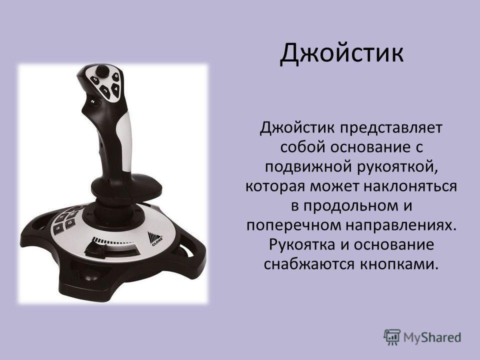 Джойстик Джойстик представляет собой основание с подвижной рукояткой, которая может наклоняться в продольном и поперечном направлениях. Рукоятка и основание снабжаются кнопками.