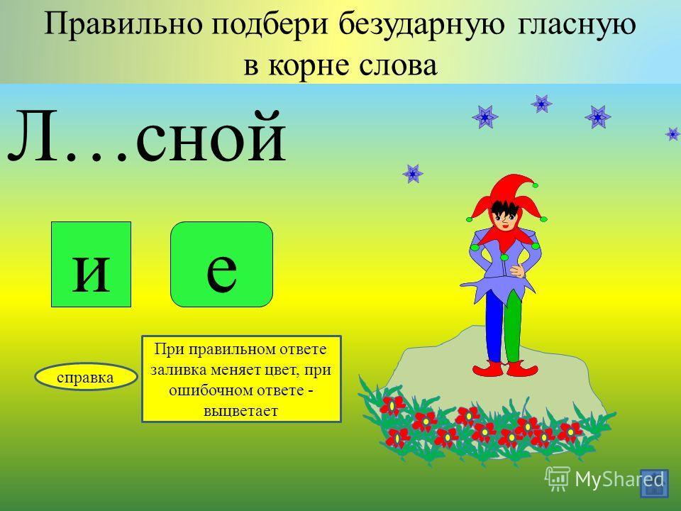 Вз…ла Правильно подбери безударную гласную в корне слова яе справка При правильном ответе заливка меняет цвет, при ошибочном ответе - выцветает