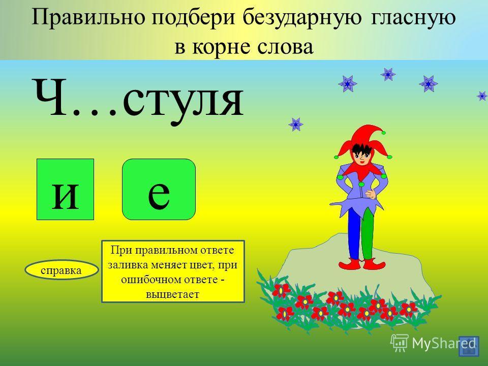 Тр…сти Правильно подбери безударную гласную в корне слова яе справка При правильном ответе заливка меняет цвет, при ошибочном ответе - выцветает