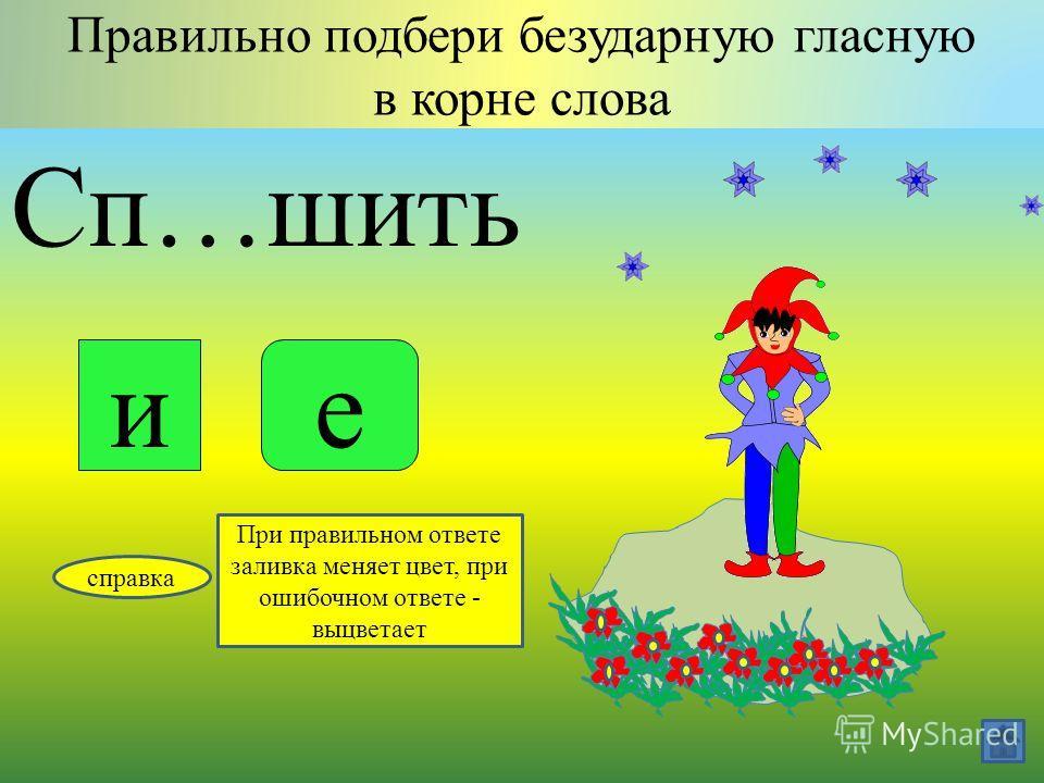 Гл…деть Правильно подбери безударную гласную в корне слова ия справка При правильном ответе заливка меняет цвет, при ошибочном ответе - выцветает