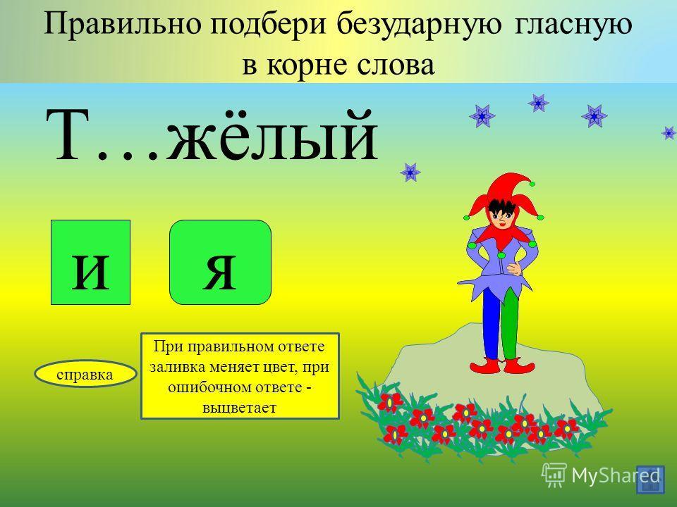 Ж…лтеть Правильно подбери безударную гласную в корне слова ие справка При правильном ответе заливка меняет цвет, при ошибочном ответе - выцветает