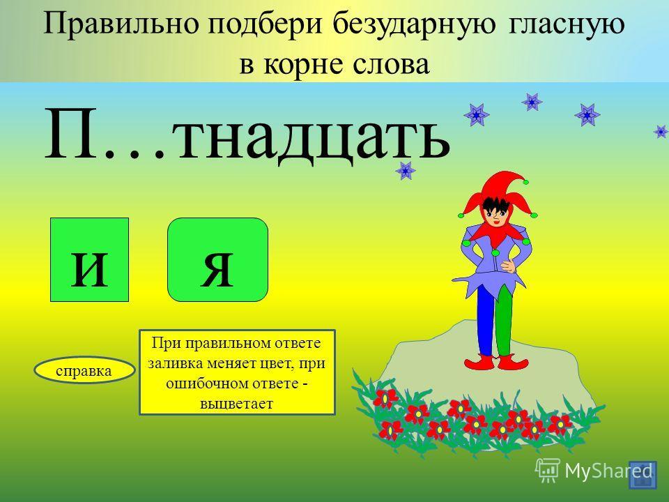 В…сёлый Правильно подбери безударную гласную в корне слова ие справка При правильном ответе заливка меняет цвет, при ошибочном ответе - выцветает