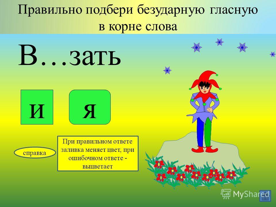 П…тнадцать Правильно подбери безударную гласную в корне слова ия справка При правильном ответе заливка меняет цвет, при ошибочном ответе - выцветает