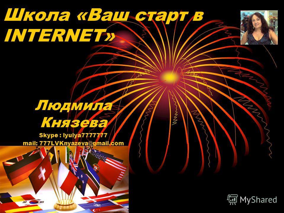 Школа «Ваш старт в INTERNET» Людмила Князева Skype : lyulya7777777 mail: 777LVKnyazeva@gmail.com