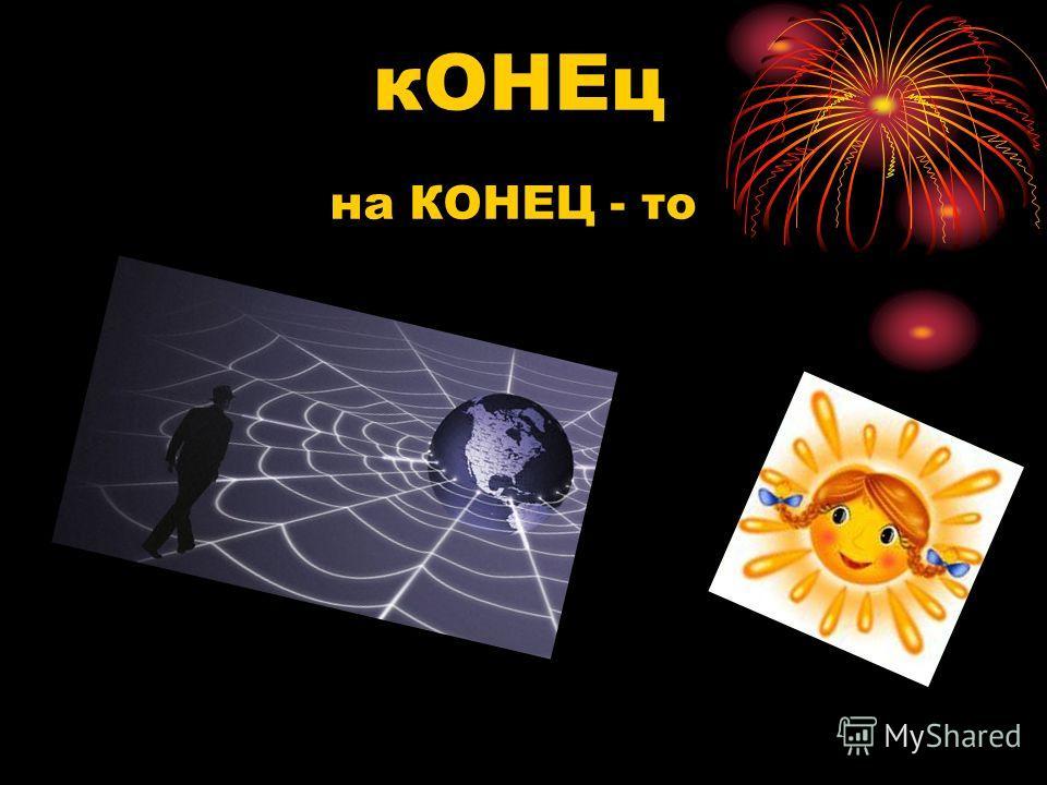 кОНЕц на КОНЕЦ - то