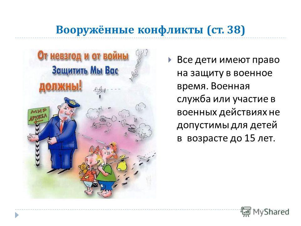 Вооружённые конфликты ( ст. 38) Все дети имеют право на защиту в военное время. Военная служба или участие в военных действиях не допустимы для детей в возрасте до 15 лет.