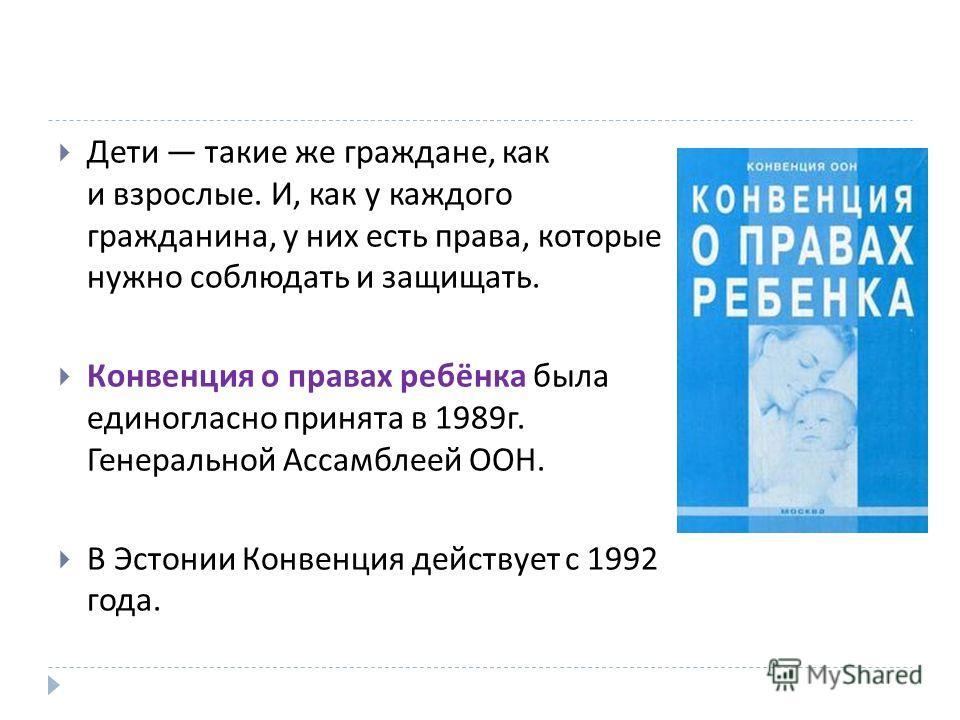 Дети такие же граждане, как и взрослые. И, как у каждого гражданина, у них есть права, которые нужно соблюдать и защищать. Конвенция о правах ребёнка была единогласно принята в 1989 г. Генеральной Ассамблеей ООН. В Эстонии Конвенция действует с 1992