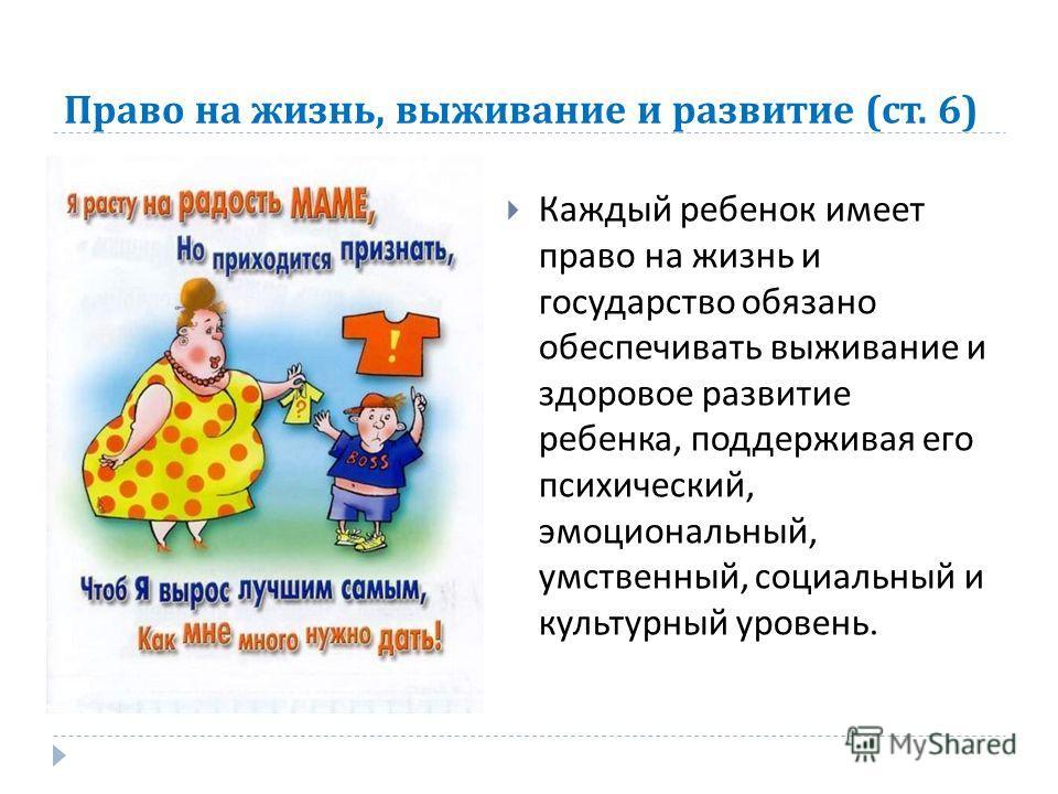 Право на жизнь, выживание и развитие ( ст. 6) Каждый ребенок имеет право на жизнь и государство обязано обеспечивать выживание и здоровое развитие ребенка, поддерживая его психический, эмоциональный, умственный, социальный и культурный уровень.