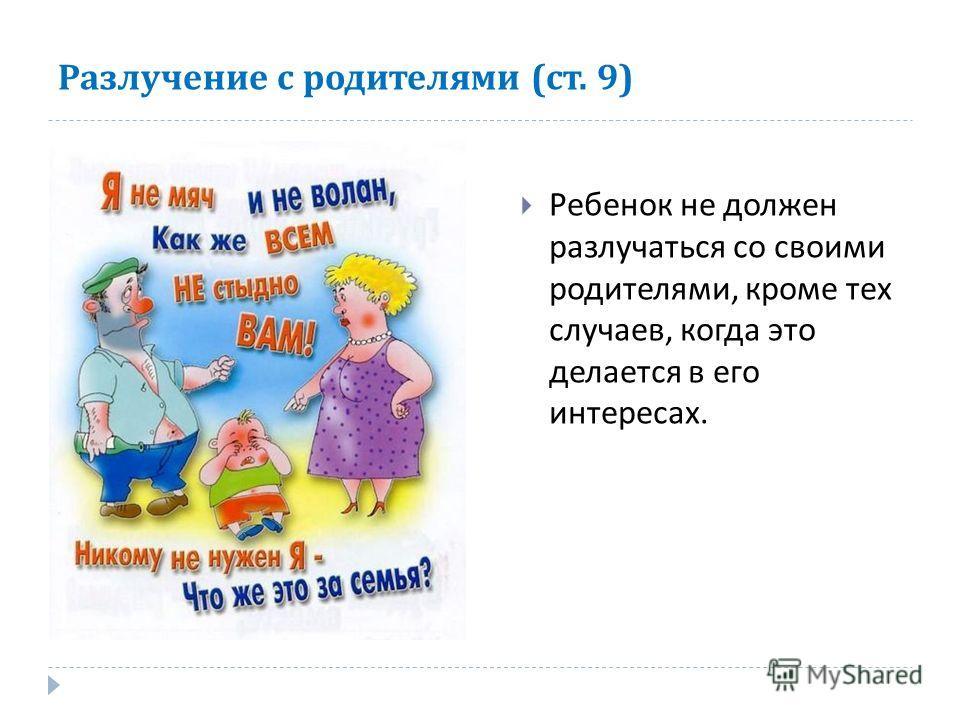 Разлучение с родителями ( ст. 9) Ребенок не должен разлучаться со своими родителями, кроме тех случаев, когда это делается в его интересах.