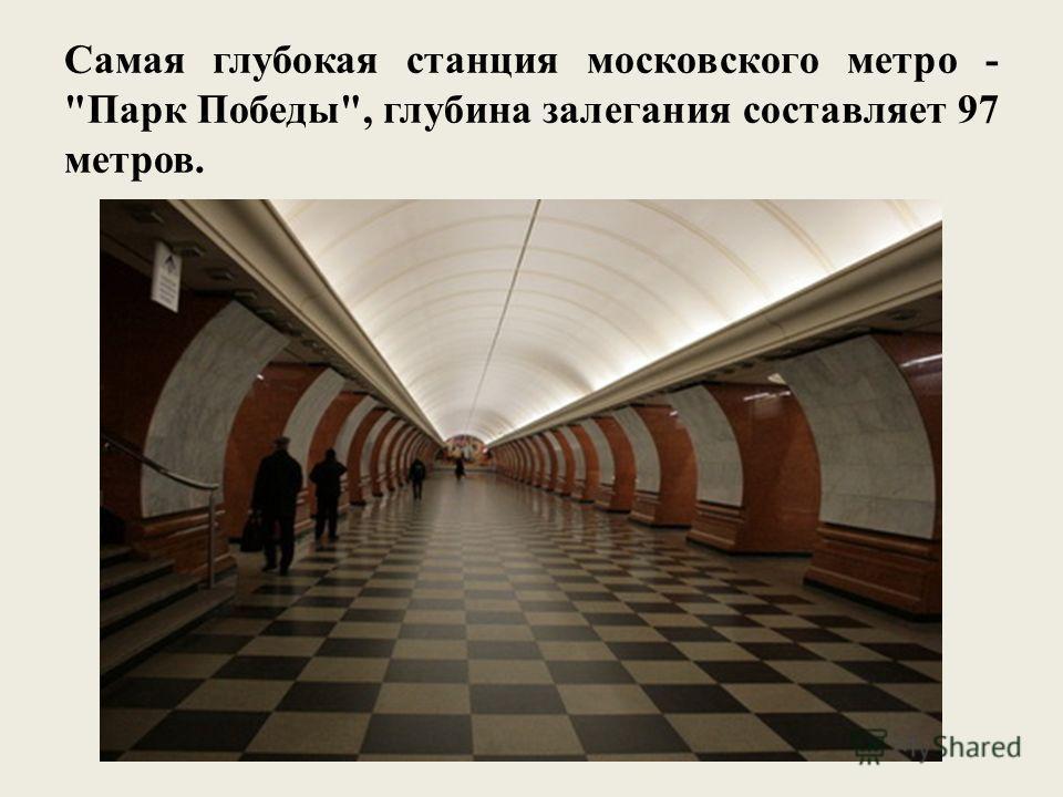 Самая глубокая станция московского метро - Парк Победы, глубина залегания составляет 97 метров.