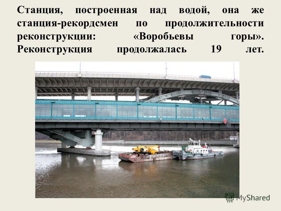 Станция, построенная над водой, она же станция-рекордсмен по продолжительности реконструкции: «Воробьевы горы». Реконструкция продолжалась 19 лет.