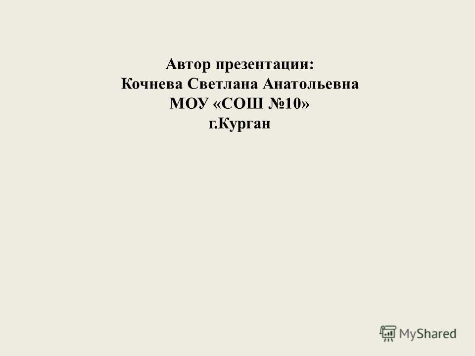 Автор презентации: Кочнева Светлана Анатольевна МОУ «СОШ 10» г.Курган