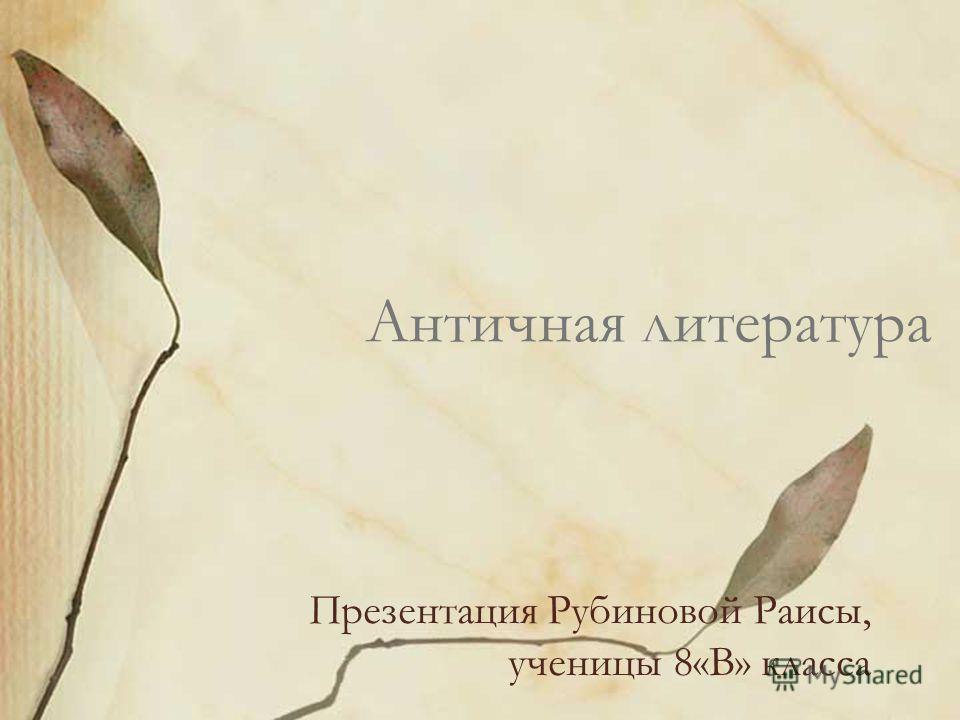 Античная литература Презентация Рубиновой Раисы, ученицы 8«В» класса
