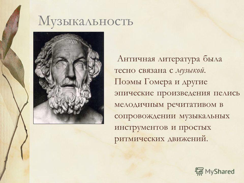 Музыкальность Античная литература была тесно связана с музыкой. Поэмы Гомера и другие эпические произведения пелись мелодичным речитативом в сопровождении музыкальных инструментов и простых ритмических движений.
