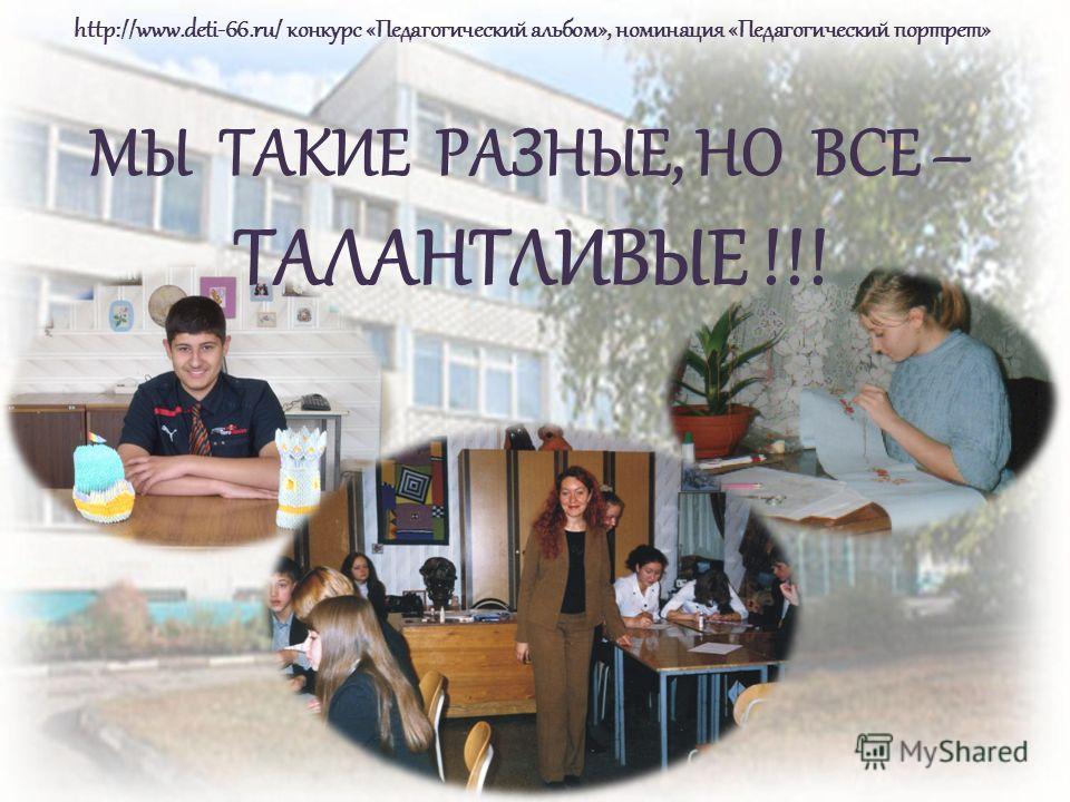 http://www.deti-66.ru/ конкурс «Педагогический альбом», номинация «Педагогический портрет» МЫ ТАКИЕ РАЗНЫЕ, НО ВСЕ – ТАЛАНТЛИВЫЕ !!!