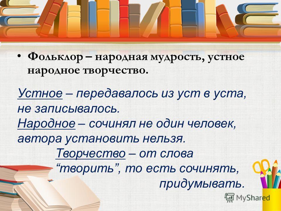 Фольклор – народная мудрость, устное народное творчество. Устное – передавалось из уст в уста, не записывалось. Народное – сочинял не один человек, автора установить нельзя. Творчество – от слова творить, то есть сочинять, придумывать.