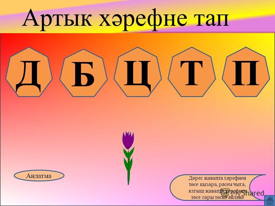З С ЖШӘ Артык хәрефне тап Аңлатма Дөрес җавапта хәрефнең төсе кызара, рәсем чыга, ялгыш җавапта хәрефнең төсе сары төскә әйләнә