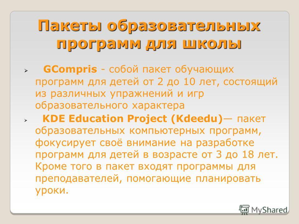 Пакеты образовательных программ для школы GCompris - собой пакет обучающих программ для детей от 2 до 10 лет, состоящий из различных упражнений и игр образовательного характера KDE Education Project (Kdeedu) пакет образовательных компьютерных програм