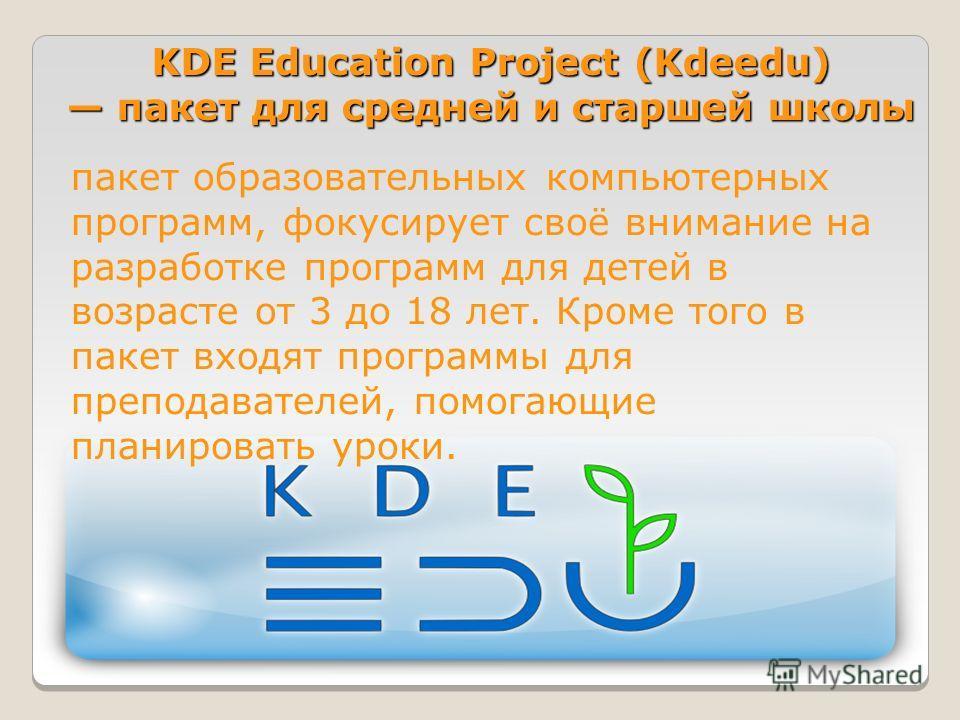 KDE Education Project (Kdeedu) пакет для средней и старшей школы пакет образовательных компьютерных программ, фокусирует своё внимание на разработке программ для детей в возрасте от 3 до 18 лет. Кроме того в пакет входят программы для преподавателей,