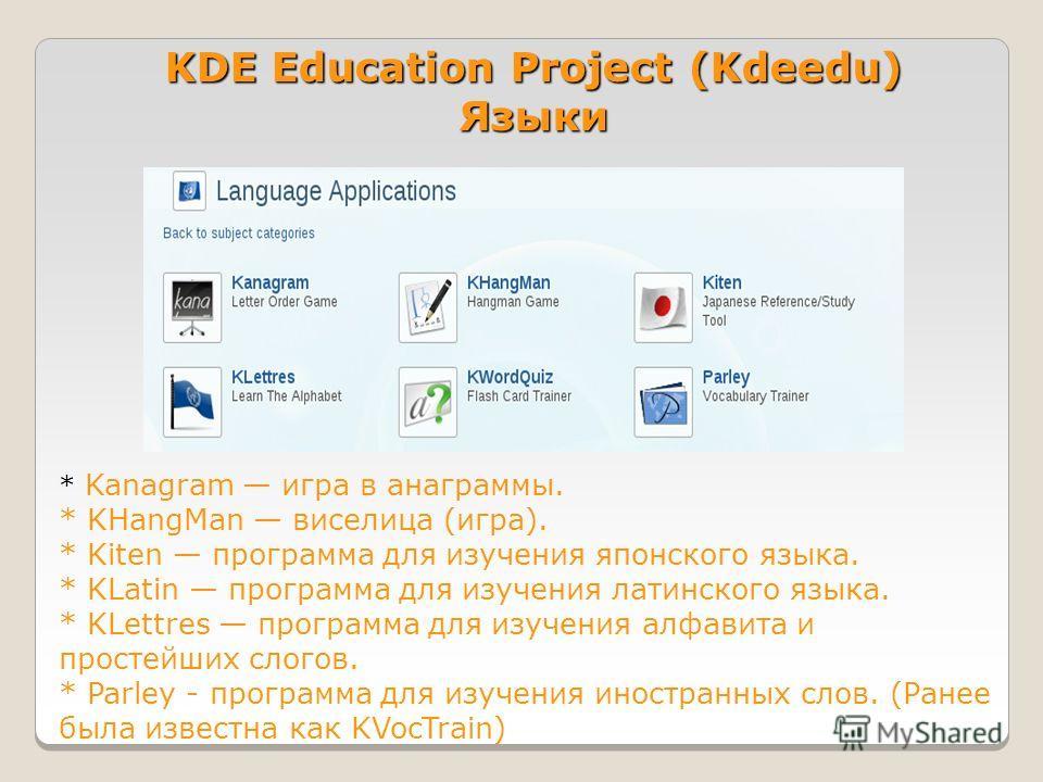 KDE Education Project (Kdeedu) Языки * Kanagram игра в анаграммы. * KHangMan виселица (игра). * Kiten программа для изучения японского языка. * KLatin программа для изучения латинского языка. * KLettres программа для изучения алфавита и простейших сл