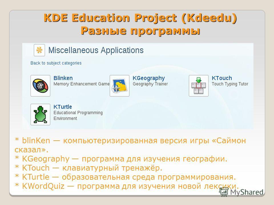 KDE Education Project (Kdeedu) Разные программы * blinKen компьютеризированная версия игры «Саймон сказал». * KGeography программа для изучения географии. * KTouch клавиатурный тренажёр. * KTurtle образовательная среда программирования. * KWordQuiz п