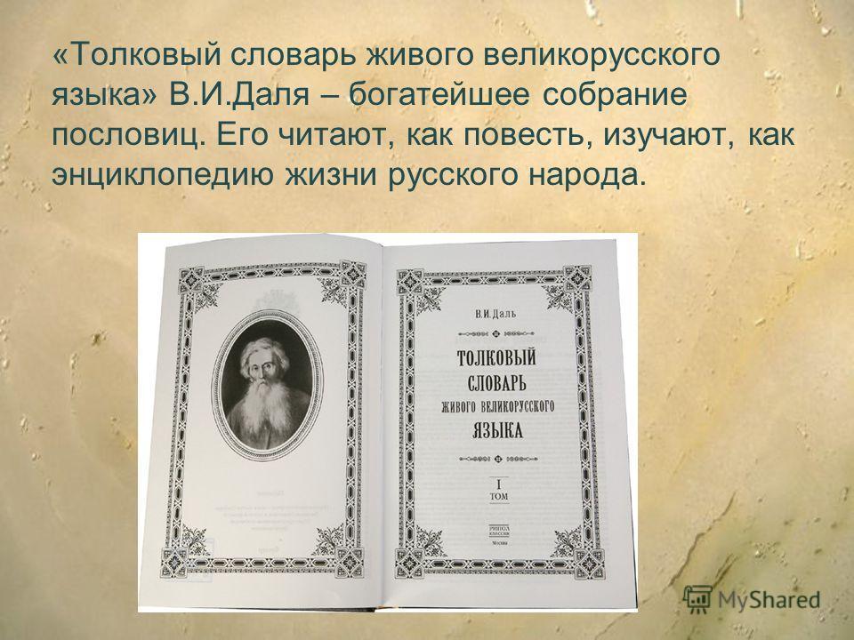 «Толковый словарь живого великорусского языка» В.И.Даля – богатейшее собрание пословиц. Его читают, как повесть, изучают, как энциклопедию жизни русского народа.