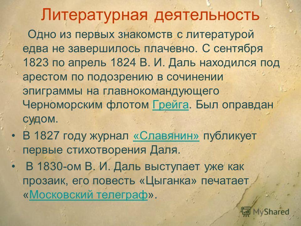 Литературная деятельность Одно из первых знакомств с литературой едва не завершилось плачевно. С сентября 1823 по апрель 1824 В. И. Даль находился под арестом по подозрению в сочинении эпиграммы на главнокомандующего Черноморским флотом Грейга. Был о